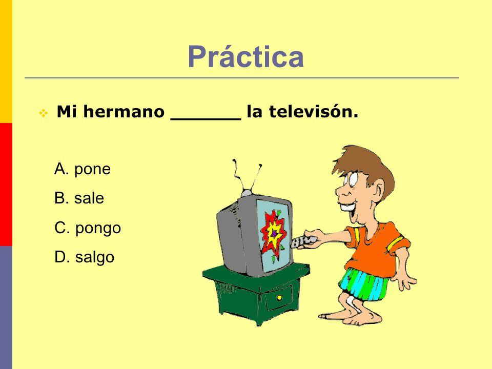 Práctica Mi hermano ______ la televisón. A. pone B. sale C. pongo D. salgo