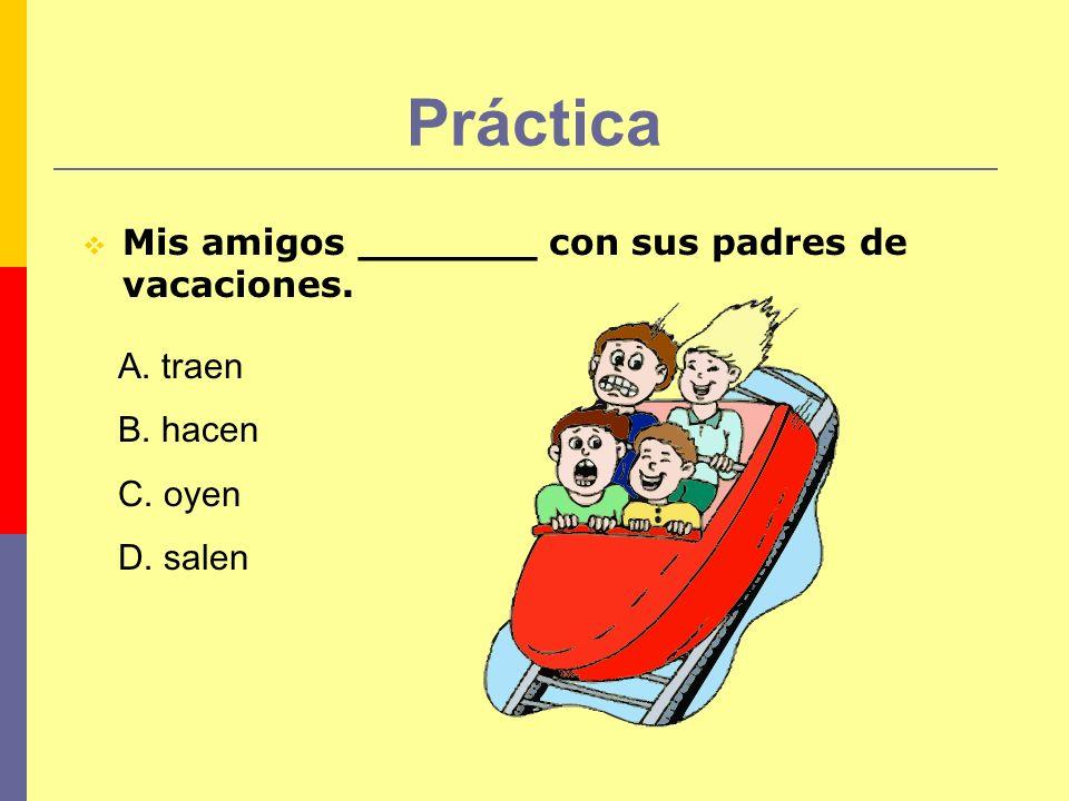 Práctica Mis amigos _______ con sus padres de vacaciones. A. traen B. hacen C. oyen D. salen