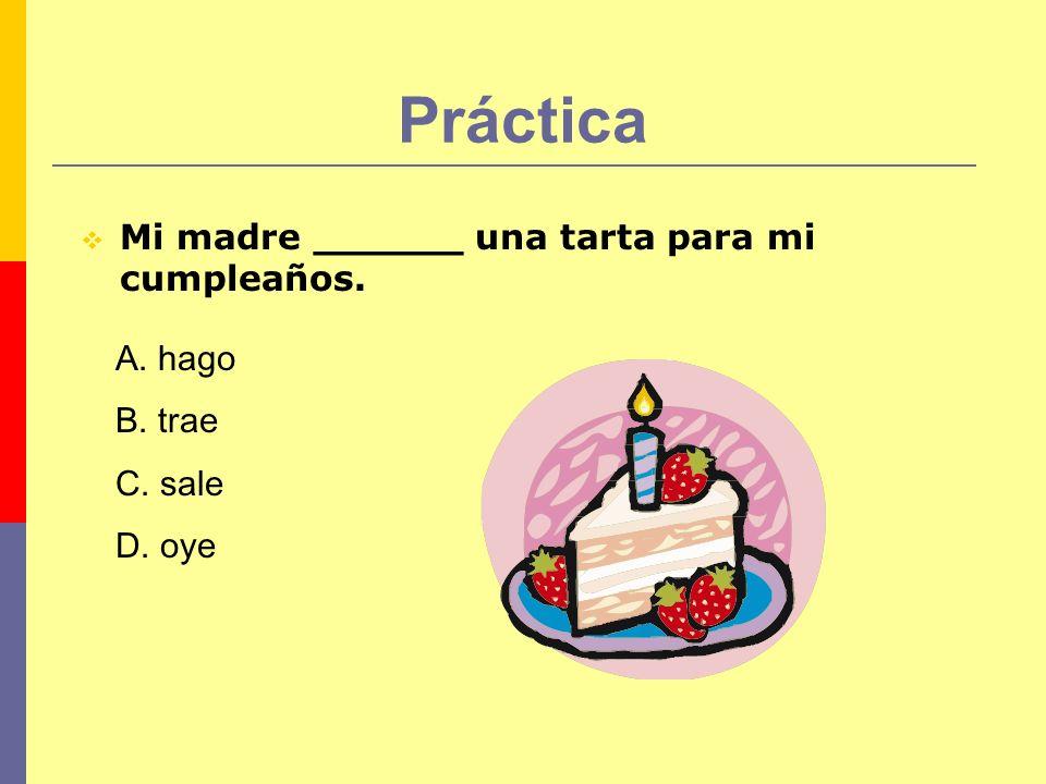 Práctica Mi madre ______ una tarta para mi cumpleaños. A. hago B. trae C. sale D. oye