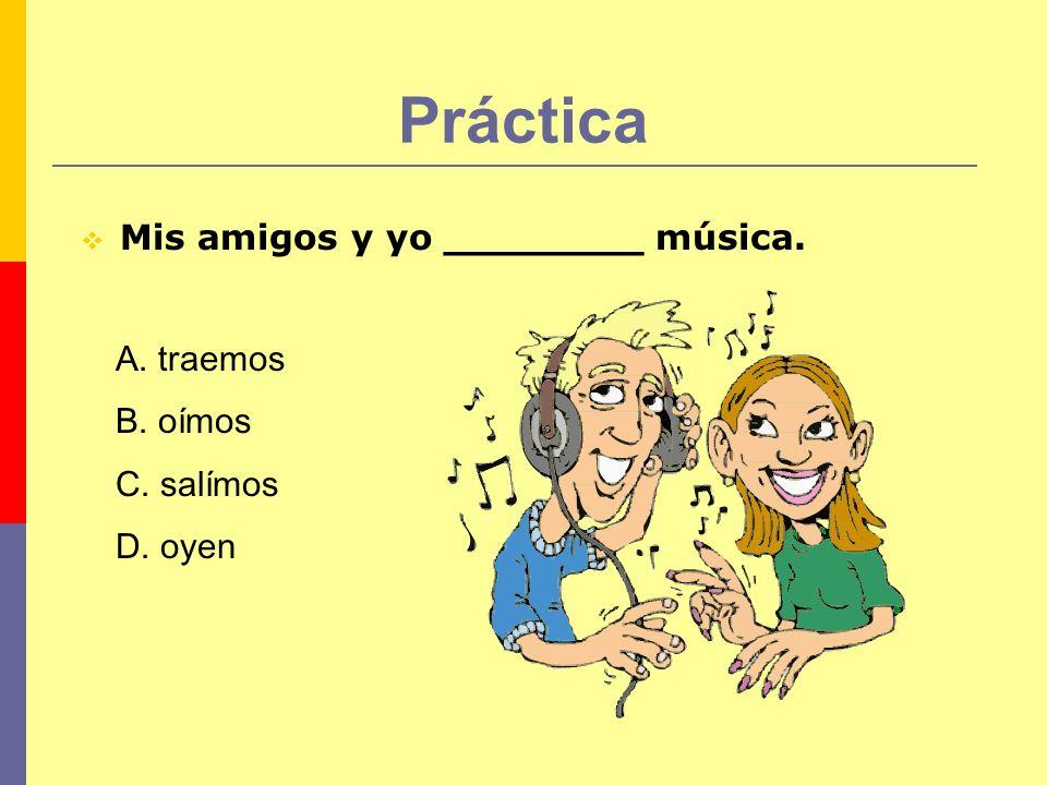 Práctica Mis amigos y yo ________ música. A. traemos B. oímos C. salímos D. oyen