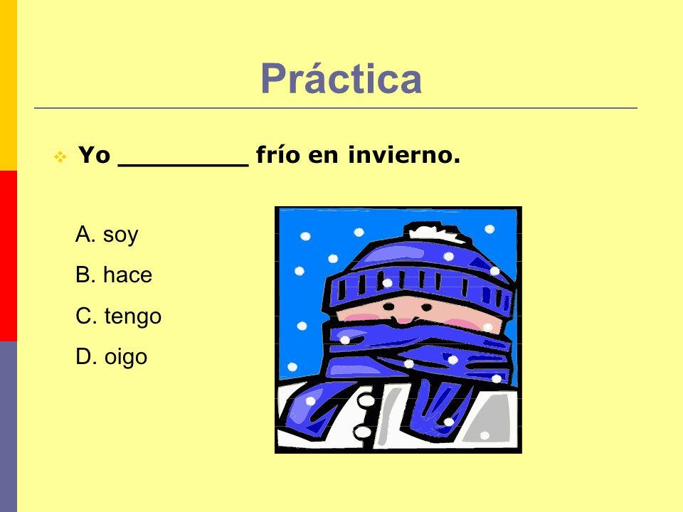 Práctica Yo ________ frío en invierno. A. soy B. hace C. tengo D. oigo