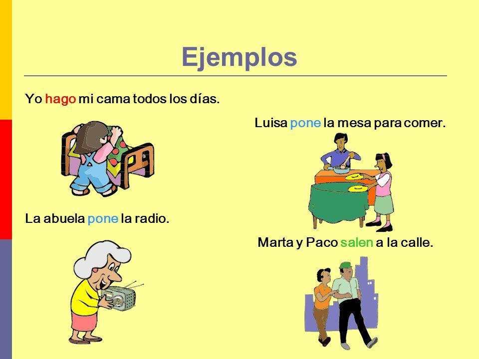 Yo hago mi cama todos los días. Luisa pone la mesa para comer. La abuela pone la radio. Marta y Paco salen a la calle. Ejemplos