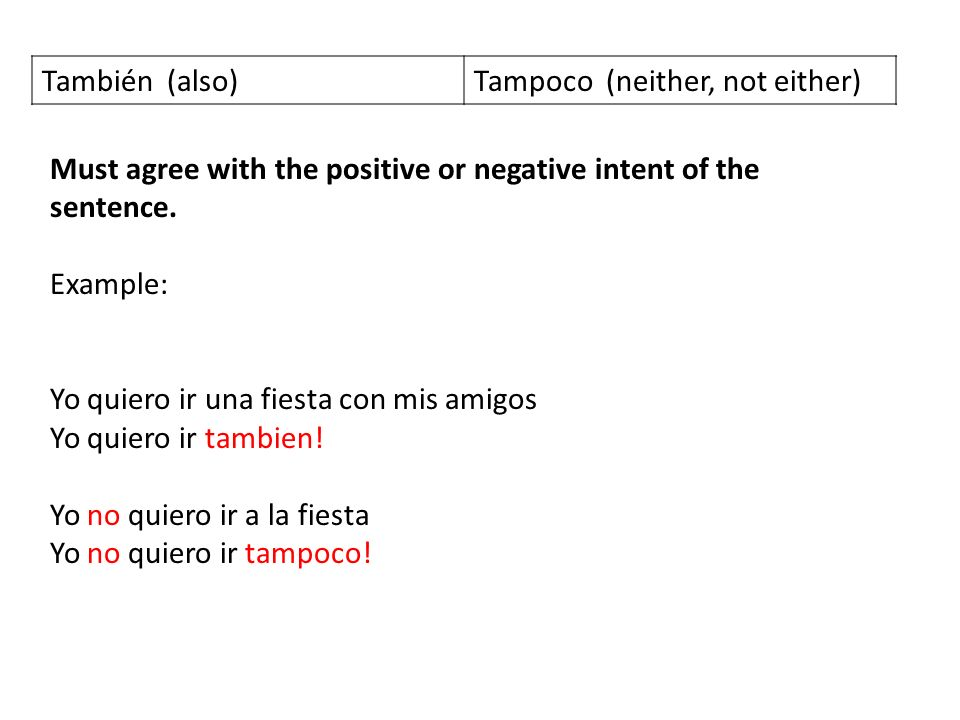 También (also)Tampoco (neither, not either) Must agree with the positive or negative intent of the sentence.