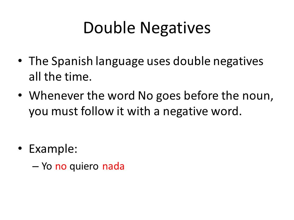 Double Negatives The Spanish language uses double negatives all the time. Whenever the word No goes before the noun, you must follow it with a negativ