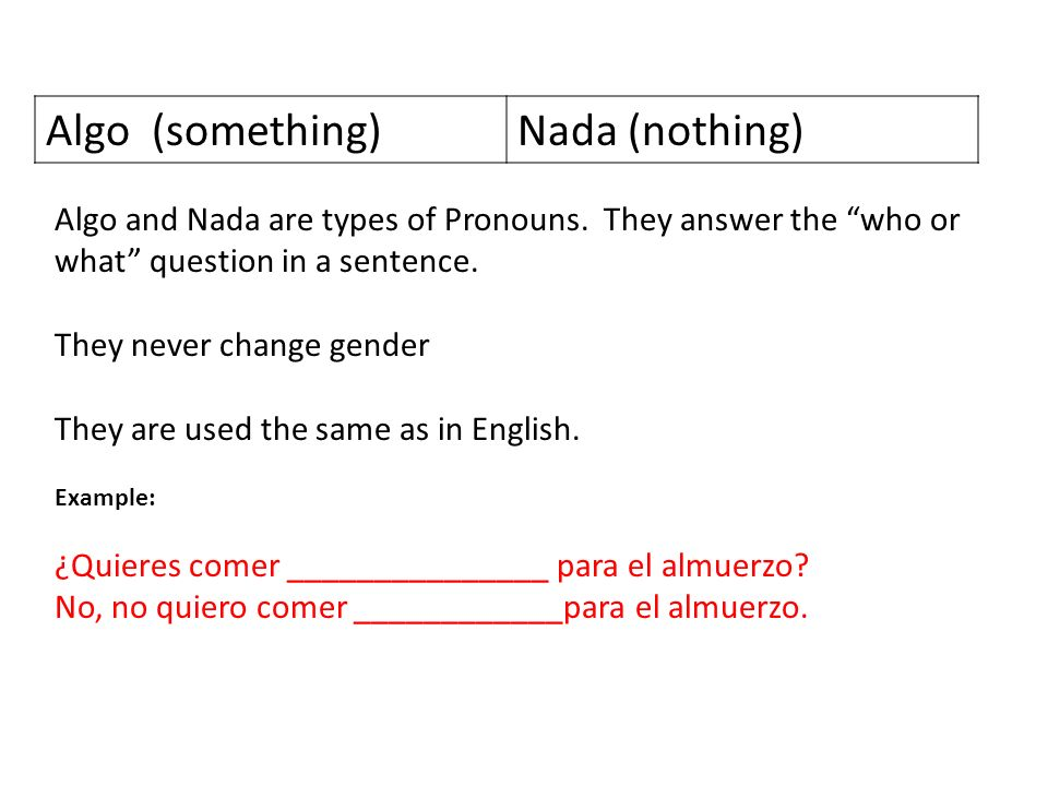 Algo (something)Nada (nothing) Algo and Nada are types of Pronouns. They answer the who or what question in a sentence. They never change gender They