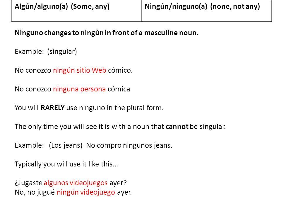 Algún/alguno(a) (Some, any)Ningún/ninguno(a) (none, not any) Ninguno changes to ningún in front of a masculine noun. Example: (singular) No conozco ni