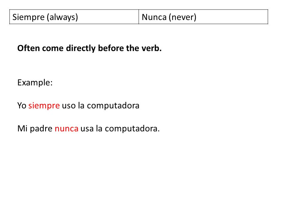 Siempre (always)Nunca (never) Often come directly before the verb.