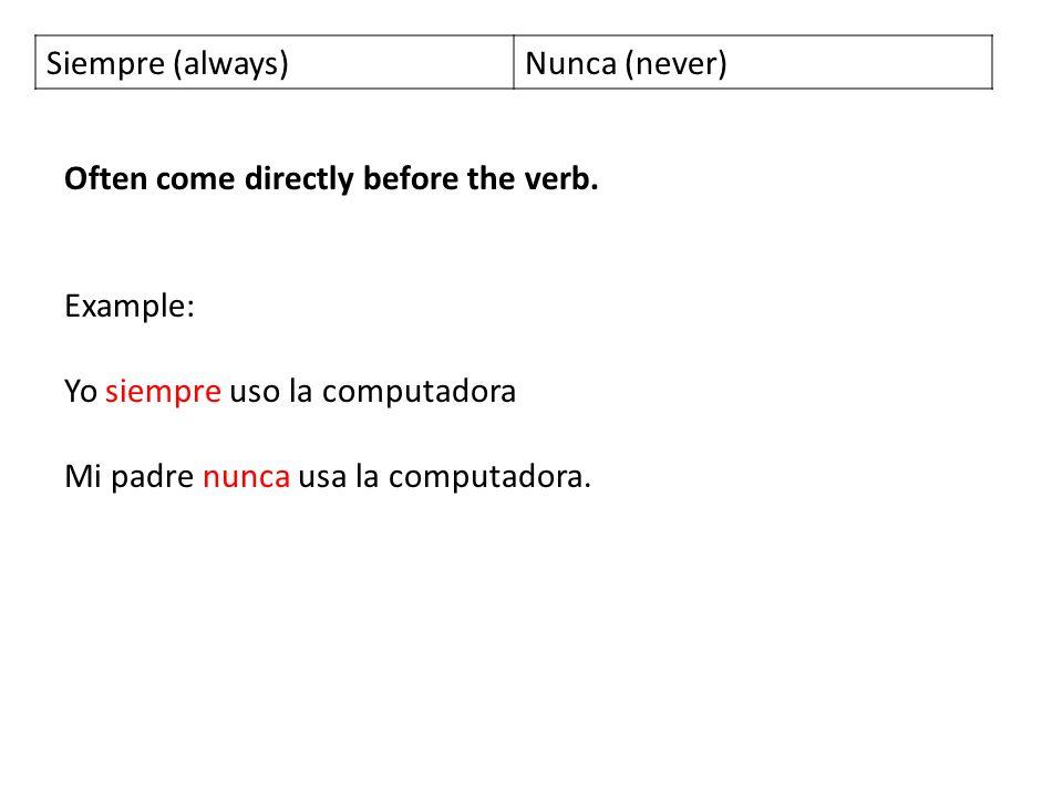 Siempre (always)Nunca (never) Often come directly before the verb. Example: Yo siempre uso la computadora Mi padre nunca usa la computadora.