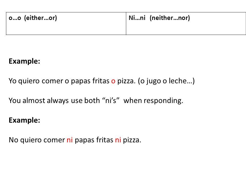 o…o (either…or)Ni…ni (neither…nor) Example: Yo quiero comer o papas fritas o pizza. (o jugo o leche…) You almost always use both nis when responding.
