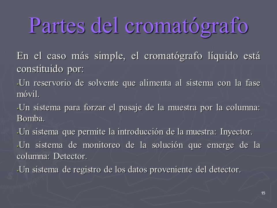 15 Partes del cromatógrafo En el caso más simple, el cromatógrafo líquido está constituido por: Un reservorio de solvente que alimenta al sistema con