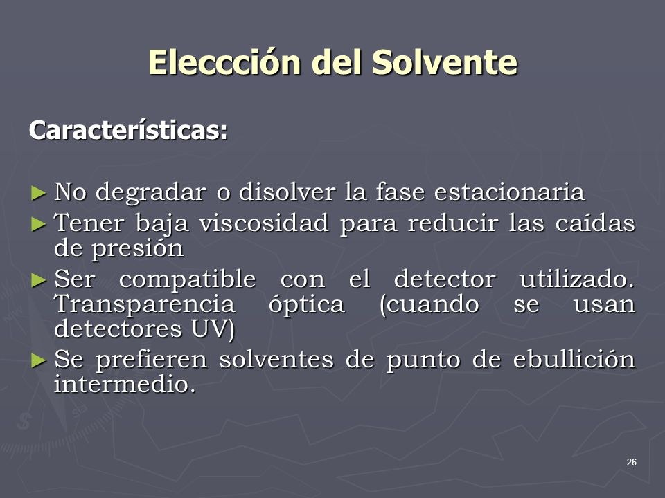 26 Eleccción del Solvente Características: No degradar o disolver la fase estacionaria No degradar o disolver la fase estacionaria Tener baja viscosid