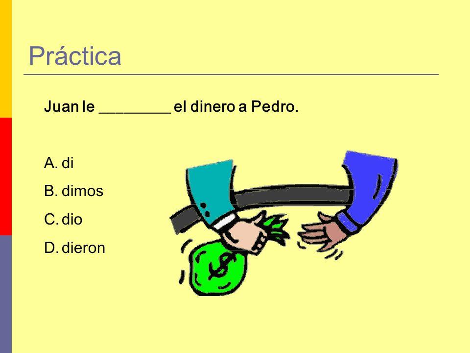 Práctica Juan le _________ el dinero a Pedro. A.di B.dimos C.dio D.dieron