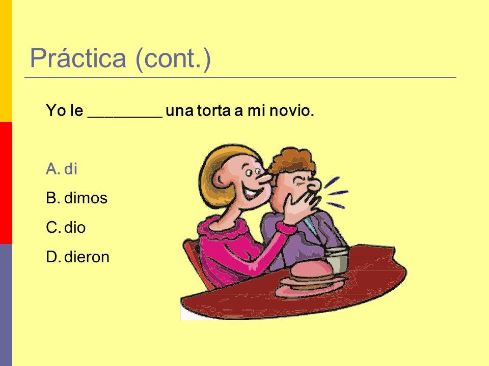 Práctica (cont.) Yo le _________ una torta a mi novio. A.di B.dimos C.dio D.dieron