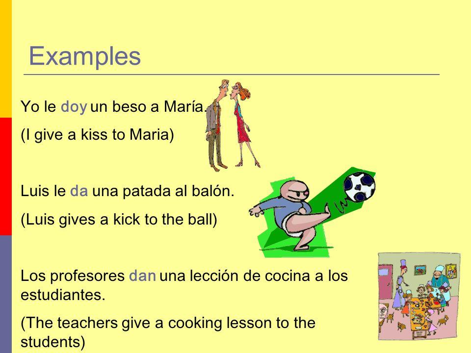 Yo le doy un beso a María. (I give a kiss to Maria) Luis le da una patada al balón.