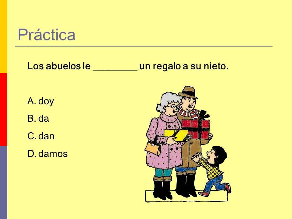 Práctica Los abuelos le _________ un regalo a su nieto. A.doy B.da C.dan D.damos