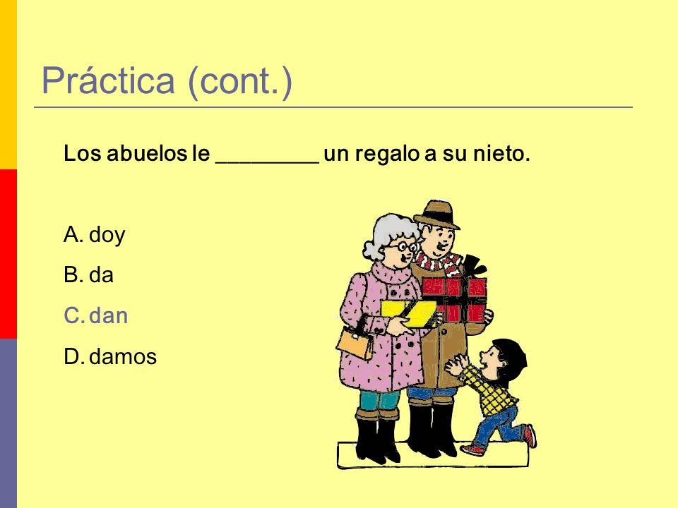 Práctica (cont.) Los abuelos le _________ un regalo a su nieto. A.doy B.da C.dan D.damos