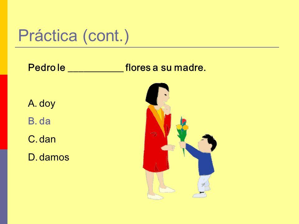 Práctica (cont.) Pedro le ___________ flores a su madre. A.doy B.da C.dan D.damos