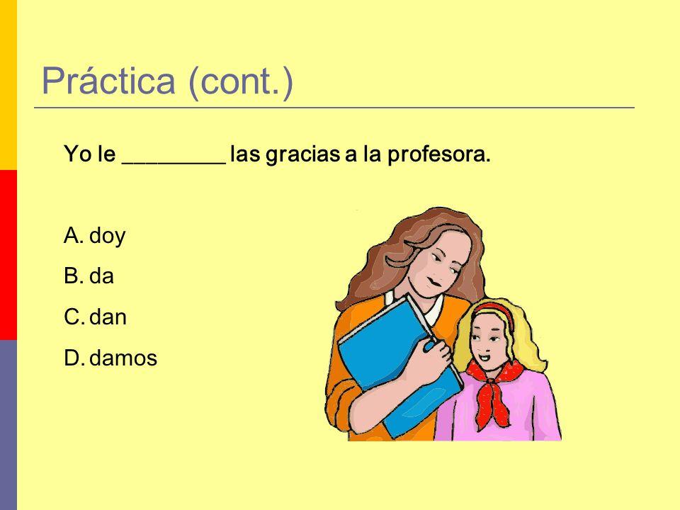 Práctica (cont.) Yo le _________ las gracias a la profesora. A.doy B.da C.dan D.damos