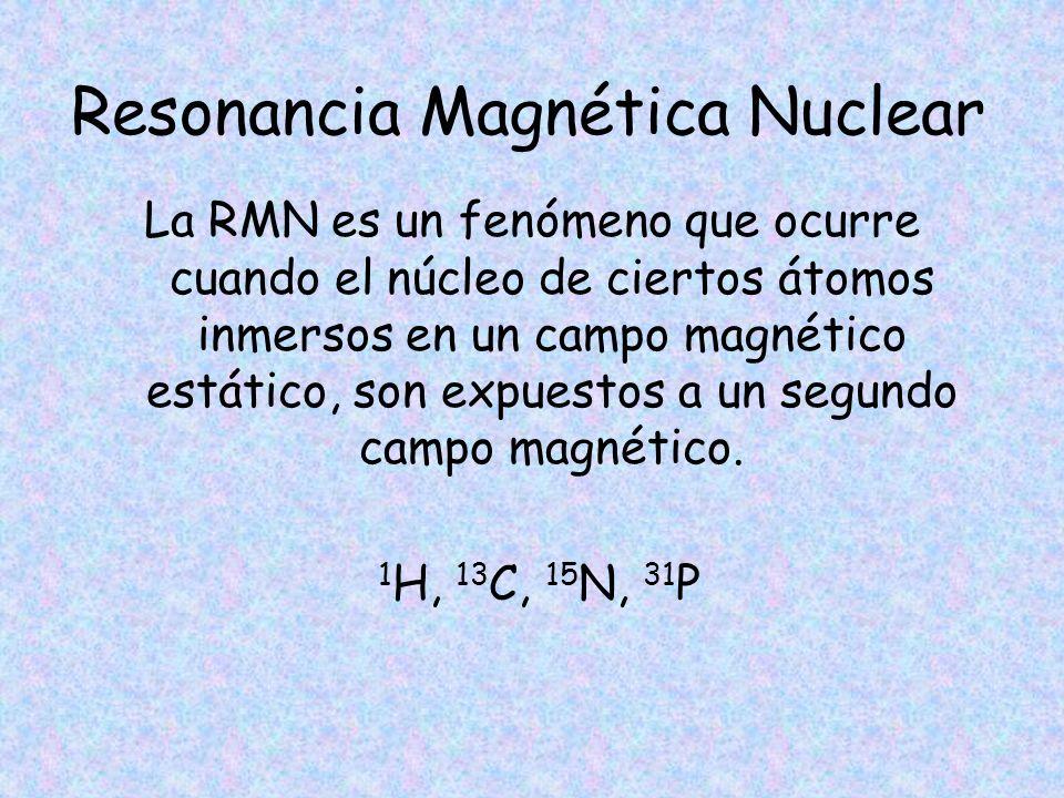 Resonancia Magnética Nuclear La RMN es un fenómeno que ocurre cuando el núcleo de ciertos átomos inmersos en un campo magnético estático, son expuesto