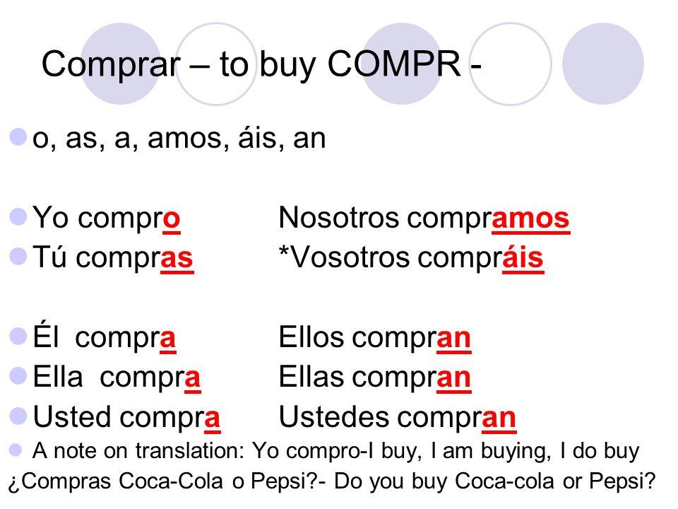Comprar – to buy COMPR - o, as, a, amos, áis, an Yo comproNosotros compramos Tú compras*Vosotros compráis ÉlcompraEllos compran Ella compraEllas compr