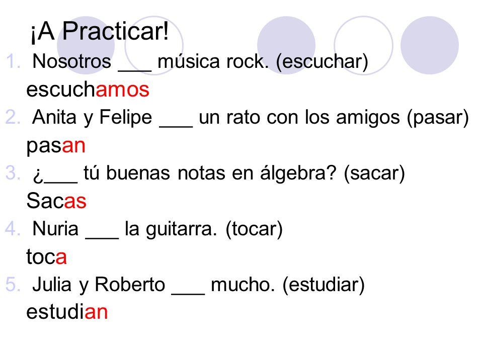 ¡A Practicar! 1.Nosotros ___ música rock. (escuchar) escuchamos 2.Anita y Felipe ___ un rato con los amigos (pasar) pasan 3.¿___ tú buenas notas en ál
