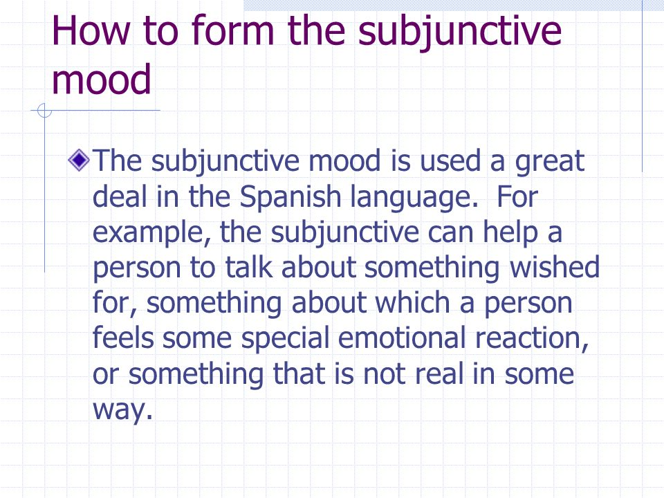 How to form the subjunctive mood The subjunctive mood is used a great deal in the Spanish language. For example, the subjunctive can help a person to