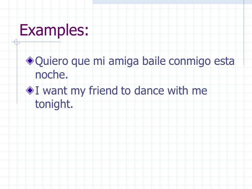 Examples: Quiero que mi amiga baile conmigo esta noche. I want my friend to dance with me tonight.