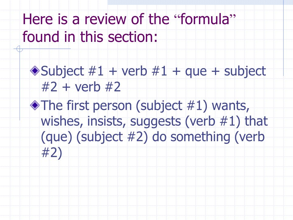 Here is a review of the formula found in this section: Subject #1 + verb #1 + que + subject #2 + verb #2 The first person (subject #1) wants, wishes,