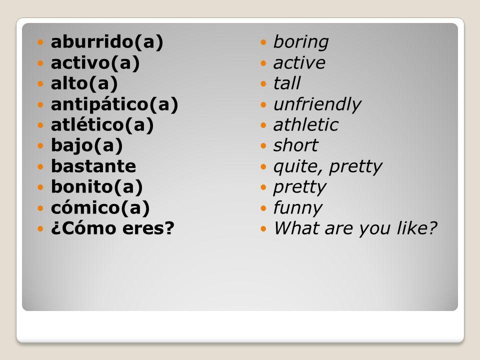 aburrido(a) activo(a) alto(a) antipático(a) atlético(a) bajo(a) bastante bonito(a) cómico(a) ¿Cómo eres? boring active tall unfriendly athletic short