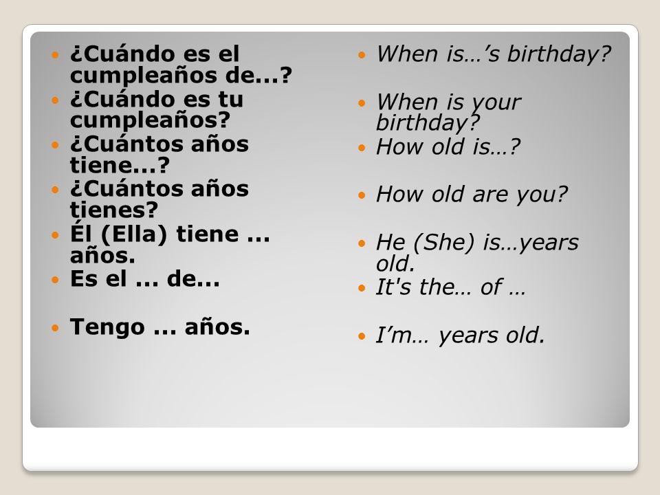 ¿Cuándo es el cumpleaños de...? ¿Cuándo es tu cumpleaños? ¿Cuántos años tiene...? ¿Cuántos años tienes? Él (Ella) tiene... años. Es el... de... Tengo.