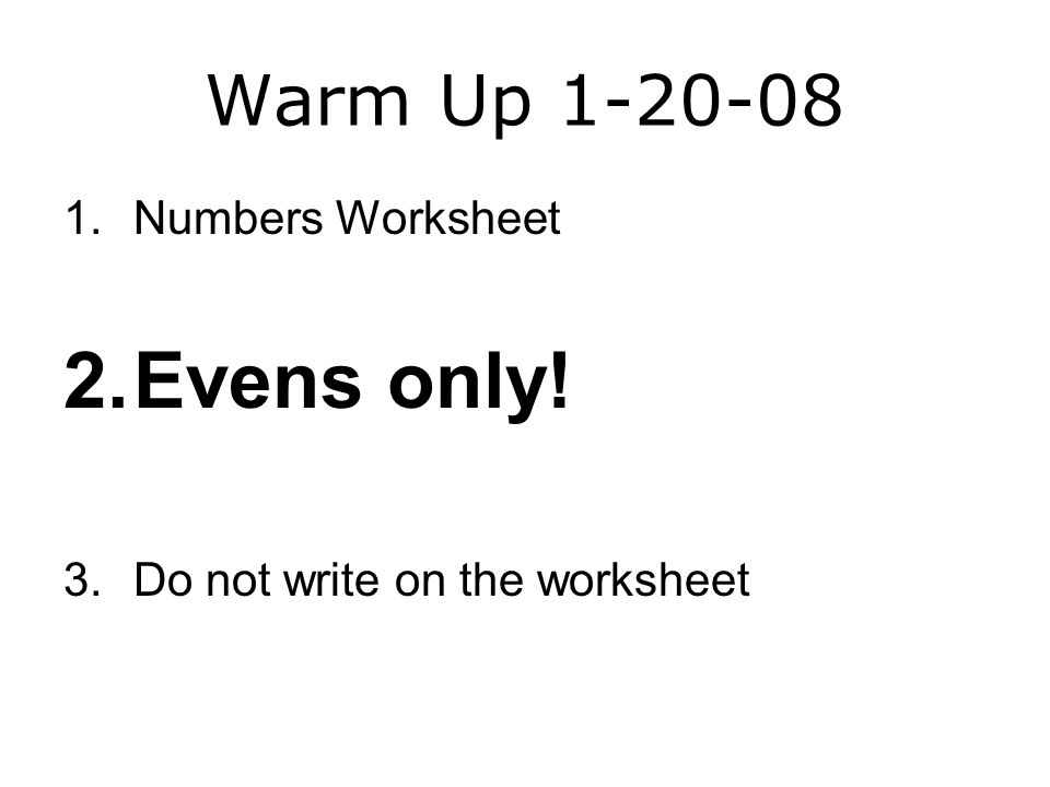 Warm Up 1-20-08 1.Numbers Worksheet 2.Evens only! 3.Do not write on the worksheet