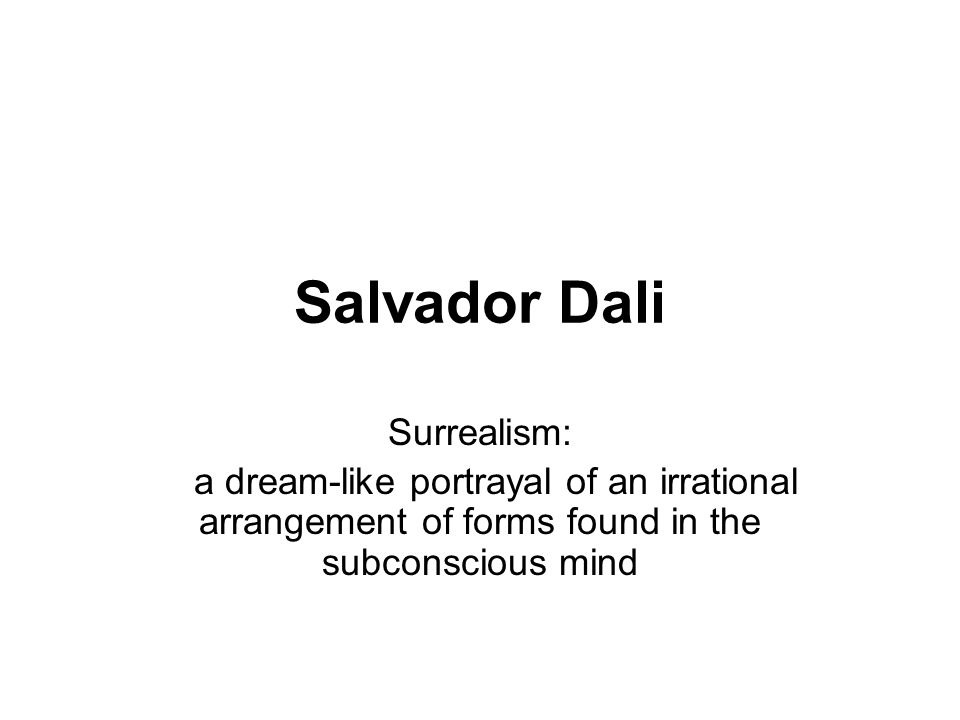 Salvador Dali Surrealism: a dream-like portrayal of an irrational arrangement of forms found in the subconscious mind