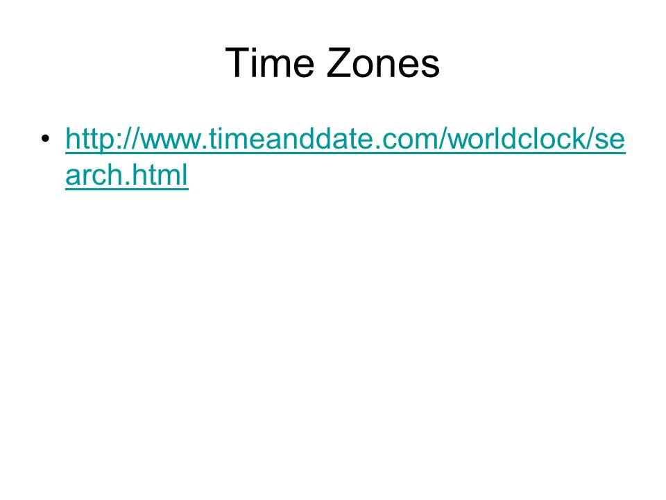 Time Zones http://www.timeanddate.com/worldclock/se arch.htmlhttp://www.timeanddate.com/worldclock/se arch.html