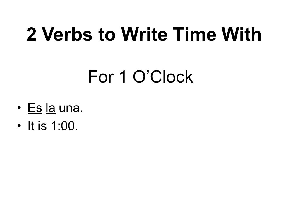 For 1 OClock Es la una. It is 1:00. 2 Verbs to Write Time With