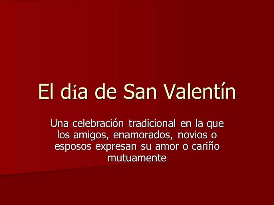 El d í a de San Valentín Una celebración tradicional en la que los amigos, enamorados, novios o esposos expresan su amor o cariño mutuamente
