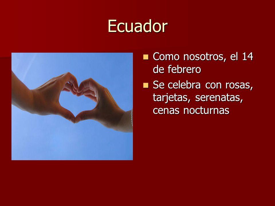 Ecuador Como nosotros, el 14 de febrero Como nosotros, el 14 de febrero Se celebra con rosas, tarjetas, serenatas, cenas nocturnas Se celebra con rosa