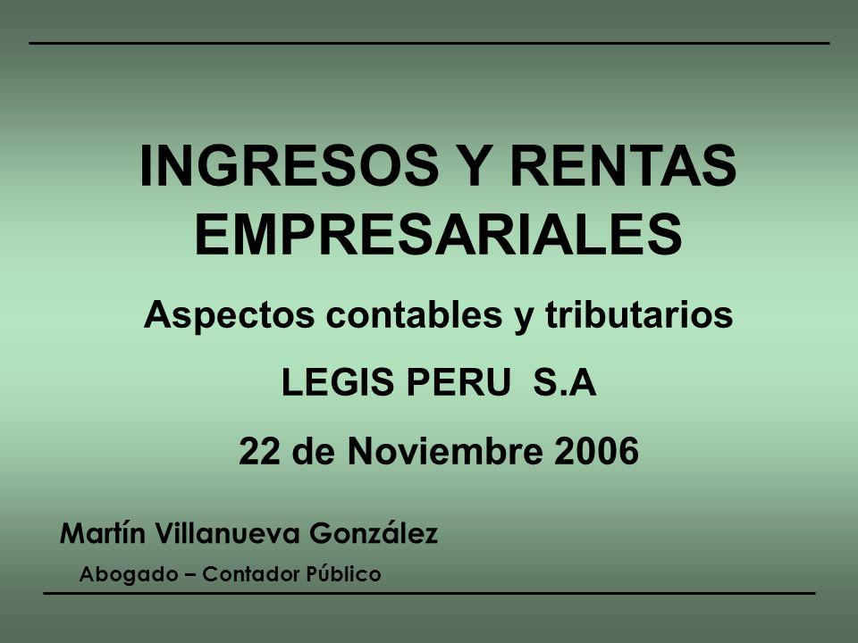 INGRESOS Y RENTAS EMPRESARIALES Aspectos contables y tributarios LEGIS PERU S.A 22 de Noviembre 2006 Martín Villanueva González Abogado – Contador Púb