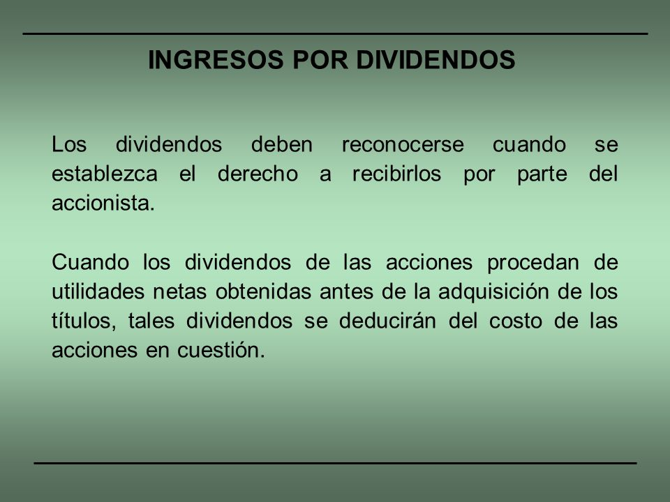 Los dividendos deben reconocerse cuando se establezca el derecho a recibirlos por parte del accionista. Cuando los dividendos de las acciones procedan