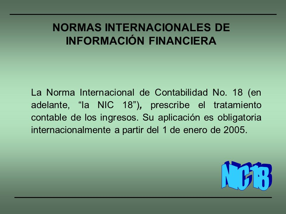 La Norma Internacional de Contabilidad No. 18 (en adelante, la NIC 18), prescribe el tratamiento contable de los ingresos. Su aplicación es obligatori