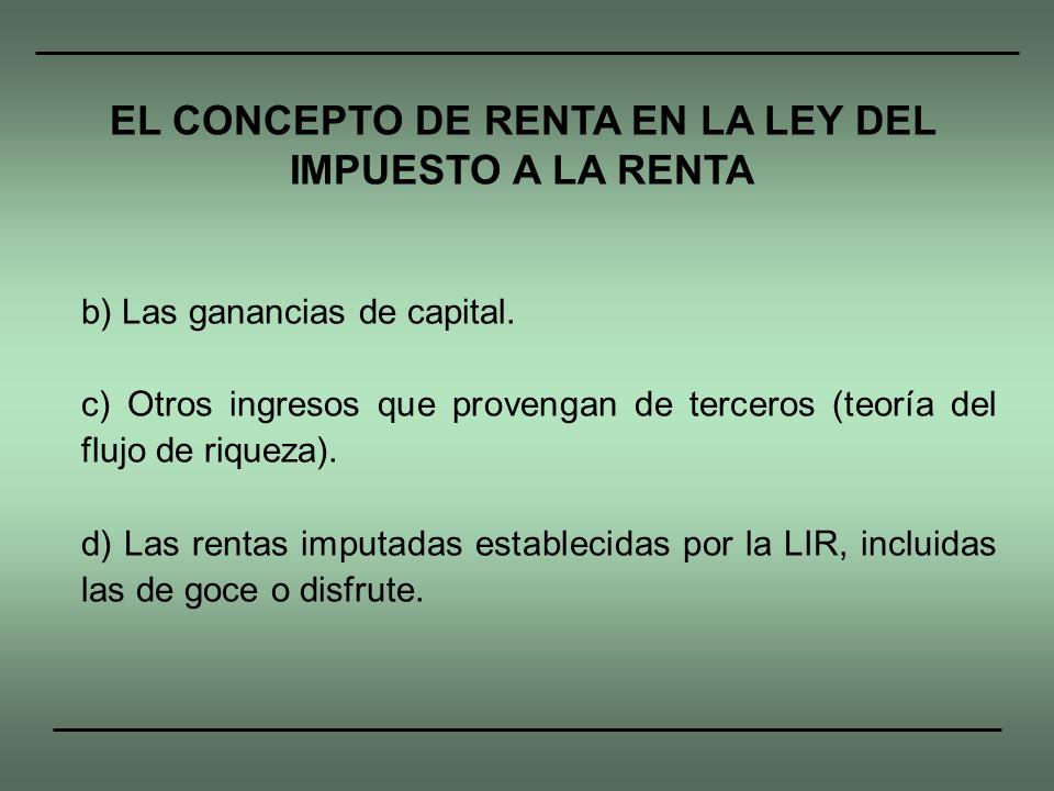 b) Las ganancias de capital. c) Otros ingresos que provengan de terceros (teoría del flujo de riqueza). d) Las rentas imputadas establecidas por la LI