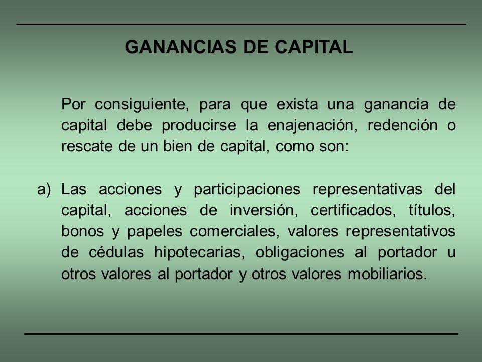 Por consiguiente, para que exista una ganancia de capital debe producirse la enajenación, redención o rescate de un bien de capital, como son: a)Las a