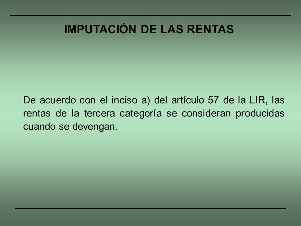 De acuerdo con el inciso a) del artículo 57 de la LIR, las rentas de la tercera categoría se consideran producidas cuando se devengan. IMPUTACIÓN DE L