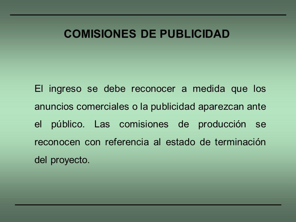 El ingreso se debe reconocer a medida que los anuncios comerciales o la publicidad aparezcan ante el público. Las comisiones de producción se reconoce