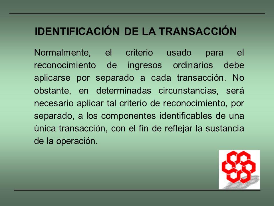 Normalmente, el criterio usado para el reconocimiento de ingresos ordinarios debe aplicarse por separado a cada transacción. No obstante, en determina
