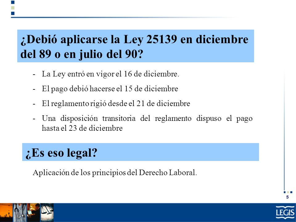 5 ¿Debió aplicarse la Ley 25139 en diciembre del 89 o en julio del 90? -La Ley entró en vigor el 16 de diciembre. -El pago debió hacerse el 15 de dici