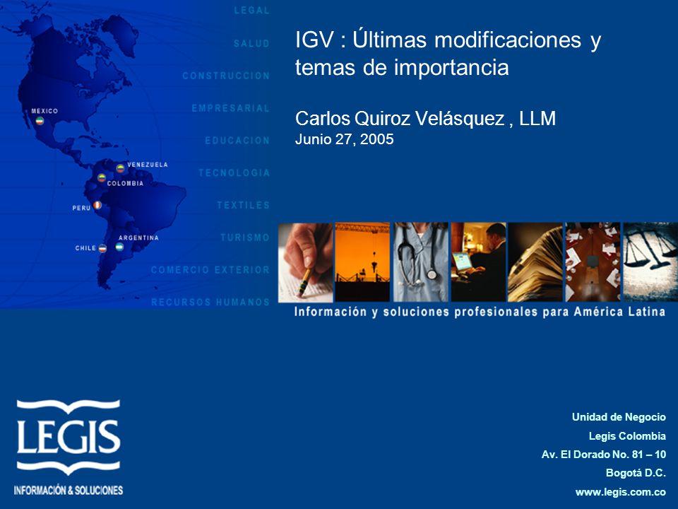 IGV : Últimas modificaciones y temas de importancia Carlos Quiroz Velásquez, LLM Junio 27, 2005 Unidad de Negocio Legis Colombia Av. El Dorado No. 81
