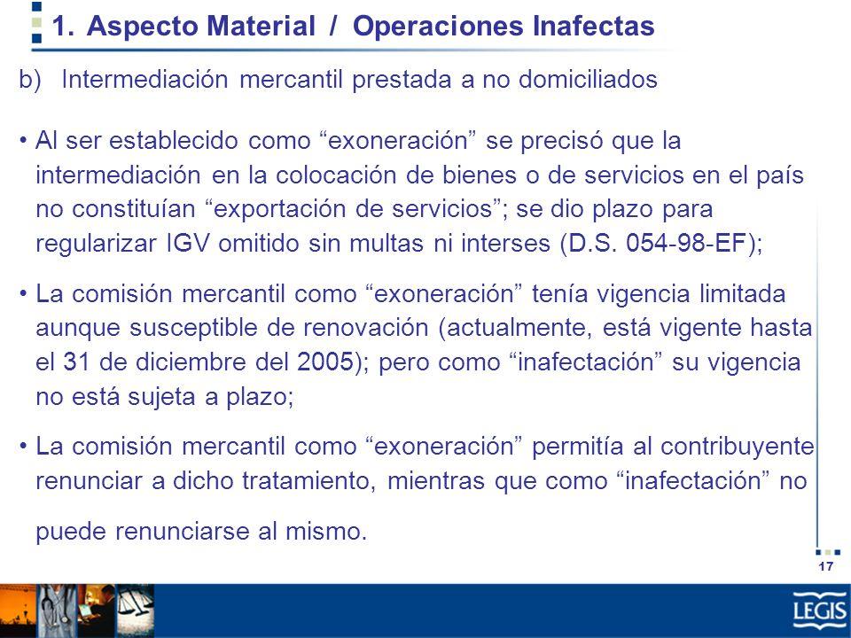 17 1.Aspecto Material / Operaciones Inafectas b)Intermediación mercantil prestada a no domiciliados Al ser establecido como exoneración se precisó que