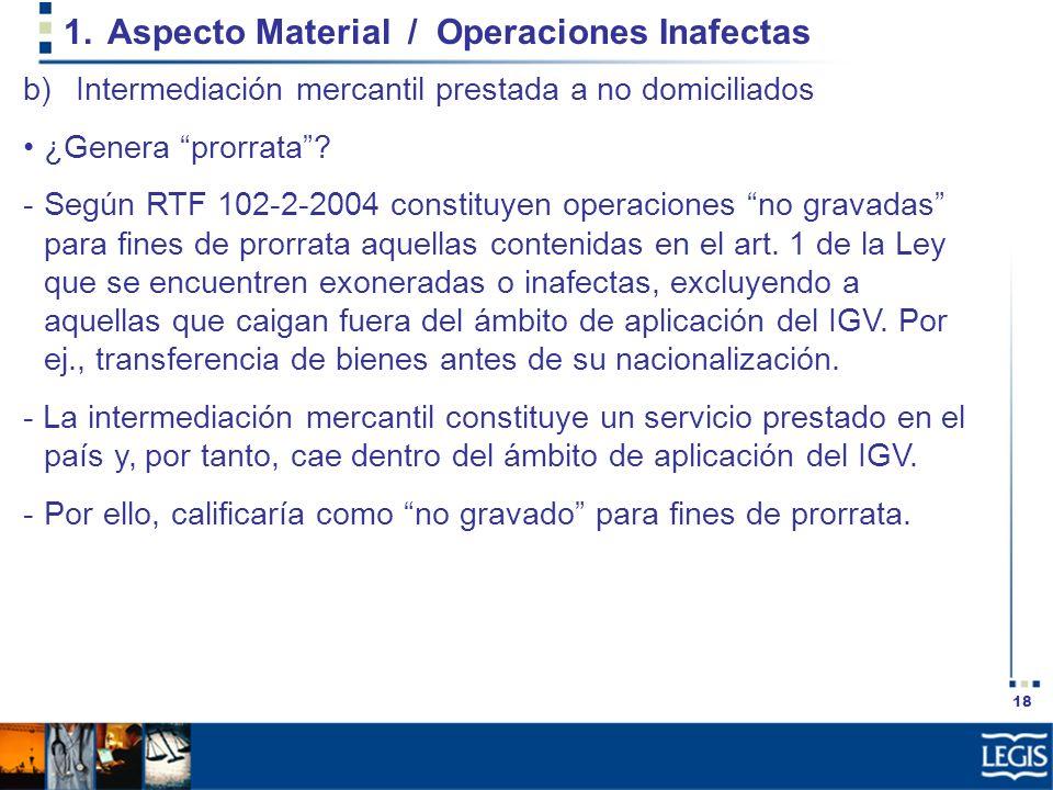 18 1.Aspecto Material / Operaciones Inafectas b)Intermediación mercantil prestada a no domiciliados ¿Genera prorrata? -Según RTF 102-2-2004 constituye