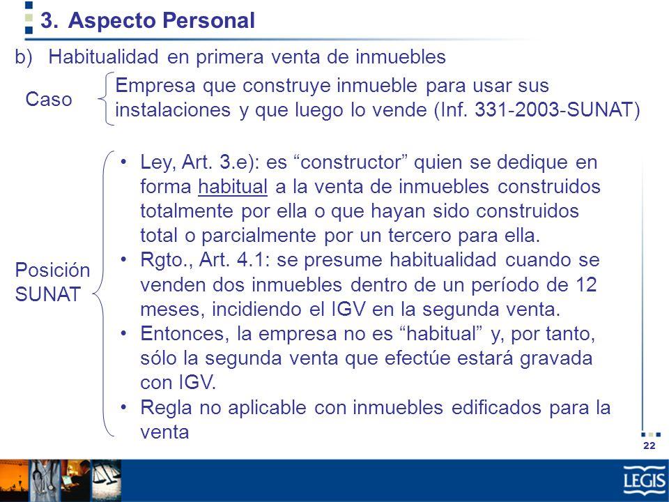 22 3.Aspecto Personal Ley, Art. 3.e): es constructor quien se dedique en forma habitual a la venta de inmuebles construidos totalmente por ella o que