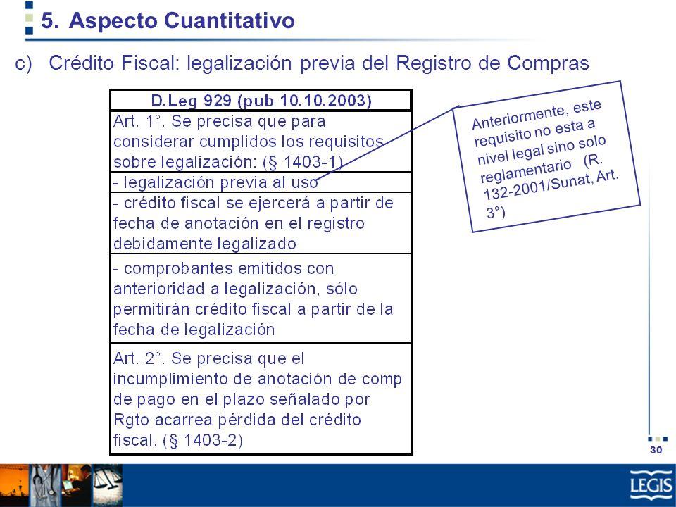 30 5.Aspecto Cuantitativo c)Crédito Fiscal: legalización previa del Registro de Compras Anteriormente, este requisito no esta a nivel legal sino solo